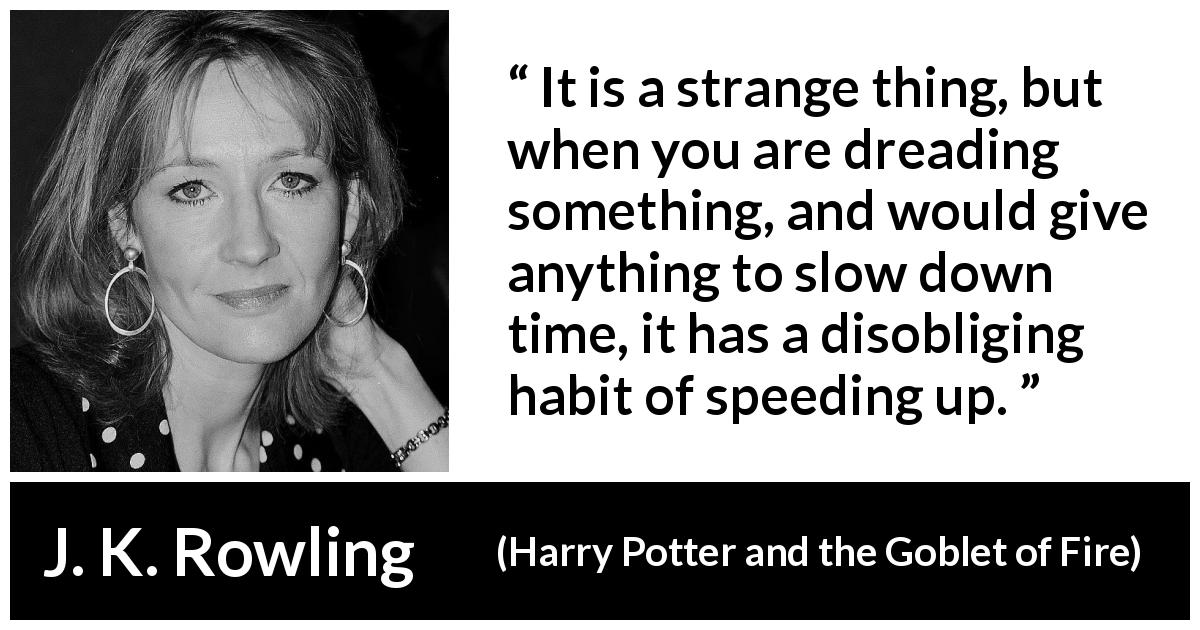 "J. K. Rowling about time (""Harry Potter and the Goblet of Fire"", 2000) - It is a strange thing, but when you are dreading something, and would give anything to slow down time, it has a disobliging habit of speeding up."