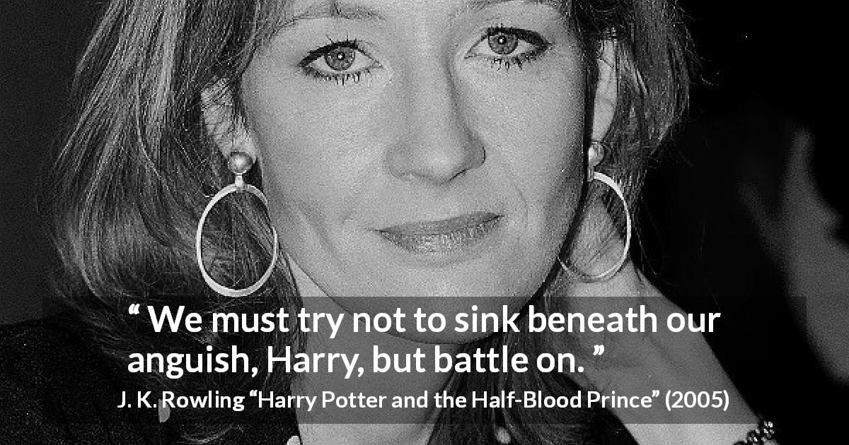 "J. K. Rowling about torment (""Harry Potter and the Half-Blood Prince"", 2005) - We must try not to sink beneath our anguish, Harry, but battle on."