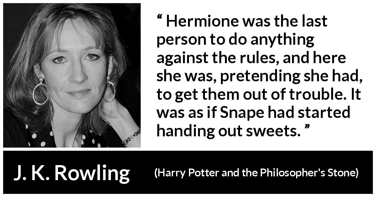 J. K. Rowling quote about trouble from Harry Potter and the Philosopher's Stone (1997) - Hermione was the last person to do anything against the rules, and here she was, pretending she had, to get them out of trouble. It was as if Snape had started handing out sweets.
