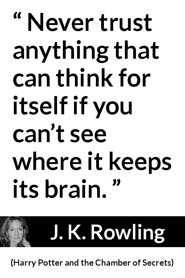 "J. K. Rowling about trust (""Harry Potter and the Chamber of Secrets"", 1998) - Never trust anything that can think for itself if you can't see where it keeps its brain."