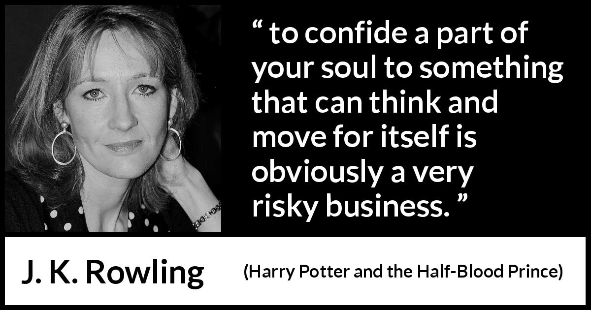 "J. K. Rowling about trust (""Harry Potter and the Half-Blood Prince"", 2005) - to confide a part of your soul to something that can think and move for itself is obviously a very risky business."