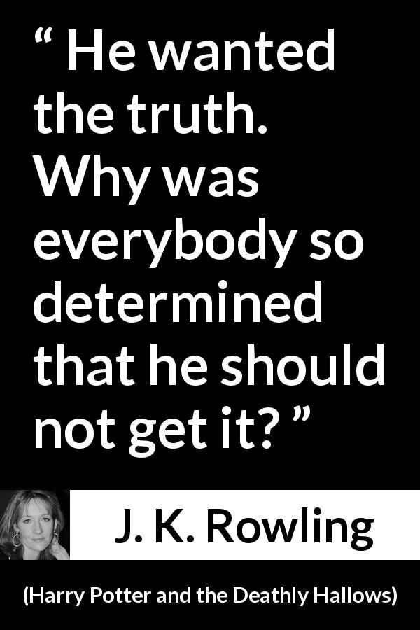 "J. K. Rowling about truth (""Harry Potter and the Deathly Hallows"", 2007) - He wanted the truth. Why was everybody so determined that he should not get it?"