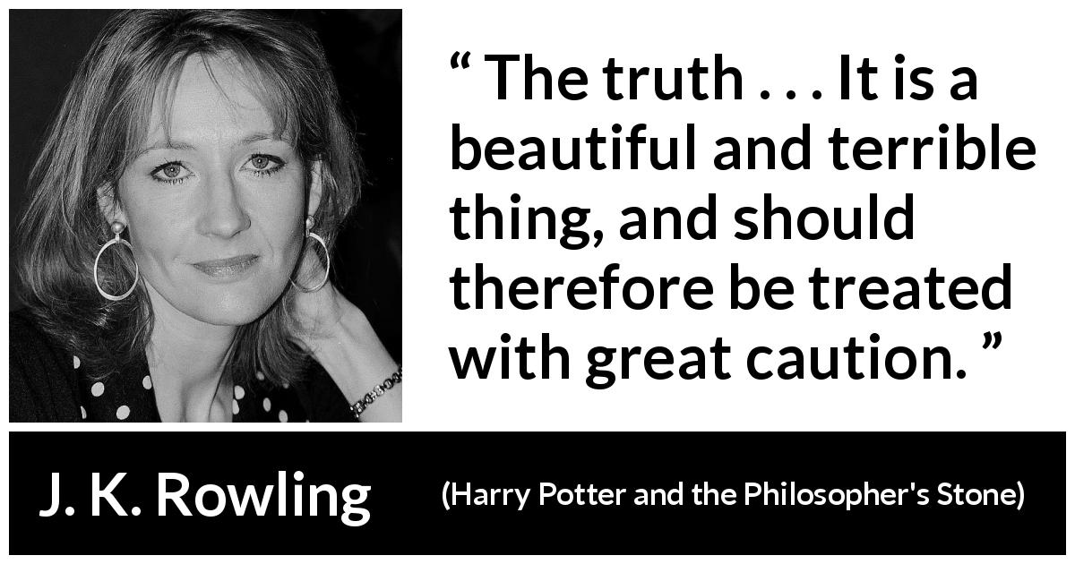 J. K. Rowling quote about truth from Harry Potter and the Philosopher's Stone (1997) - The truth . . . It is a beautiful and terrible thing, and should therefore be treated with great caution.
