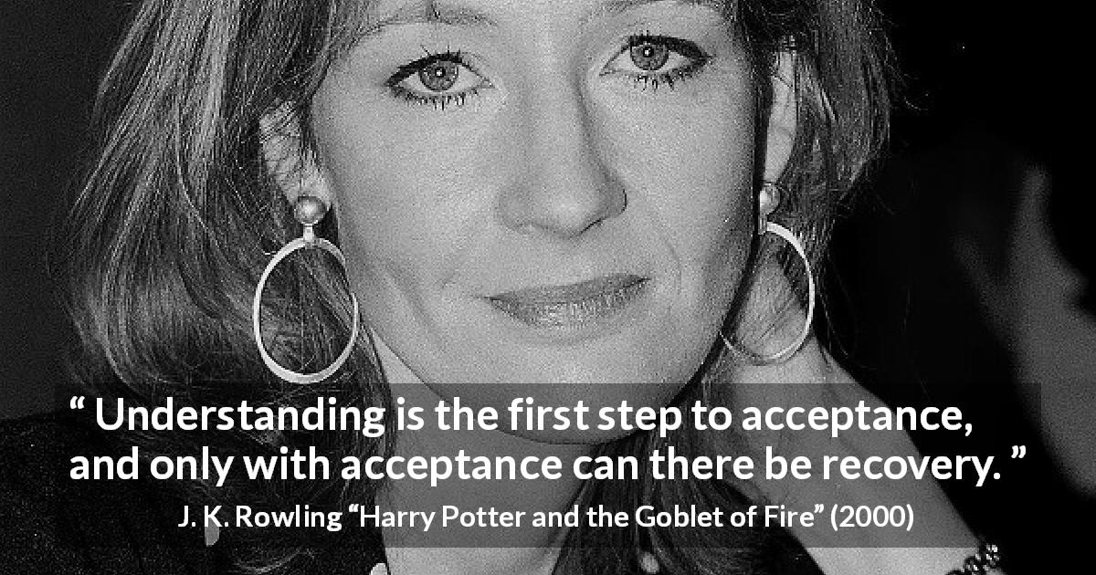 "J. K. Rowling about understanding (""Harry Potter and the Goblet of Fire"", 2000) - Understanding is the first step to acceptance, and only with acceptance can there be recovery."