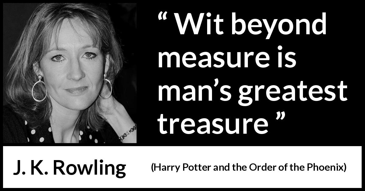 "J. K. Rowling about wit (""Harry Potter and the Order of the Phoenix"", 2003) - Wit beyond measure is man's greatest treasure"