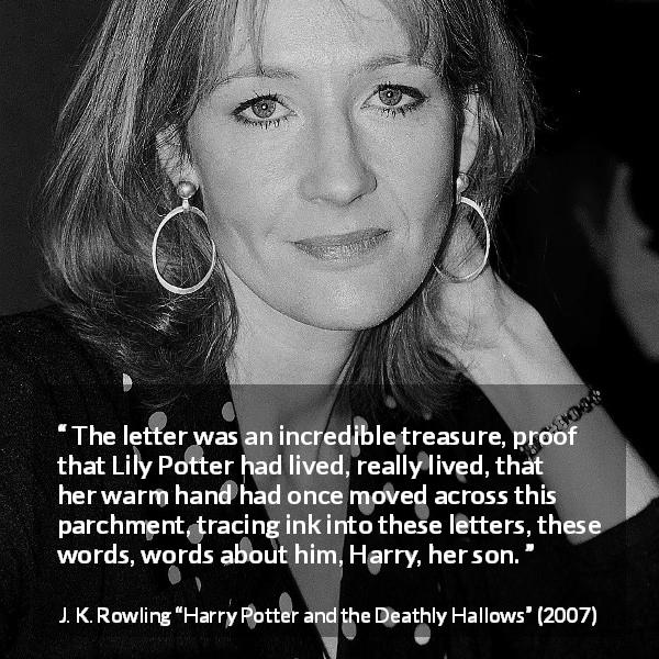 "J. K. Rowling about words (""Harry Potter and the Deathly Hallows"", 2007) - The letter was an incredible treasure, proof that Lily Potter had lived, really lived, that her warm hand had once moved across this parchment, tracing ink into these letters, these words, words about him, Harry, her son."