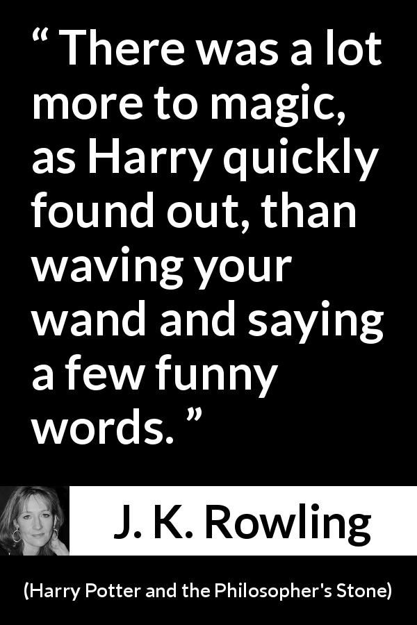 J. K. Rowling - Harry Potter and the Philosopher's Stone - There was a lot more to magic, as Harry quickly found out, than waving your wand and saying a few funny words.