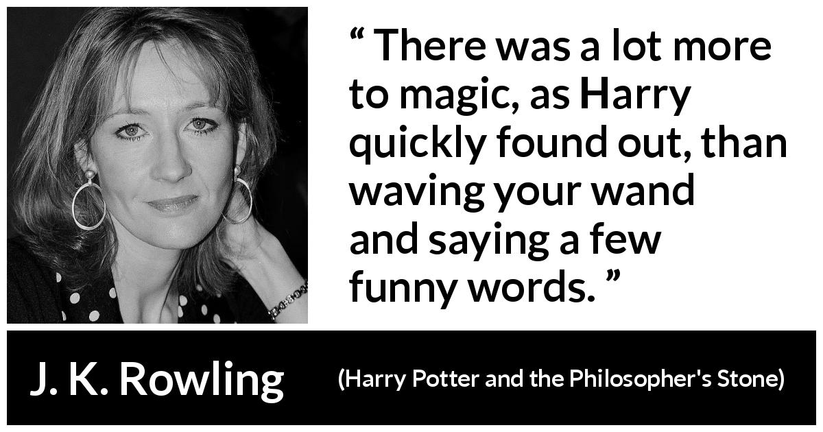 "J. K. Rowling about words (""Harry Potter and the Philosopher's Stone"", 1997) - There was a lot more to magic, as Harry quickly found out, than waving your wand and saying a few funny words."