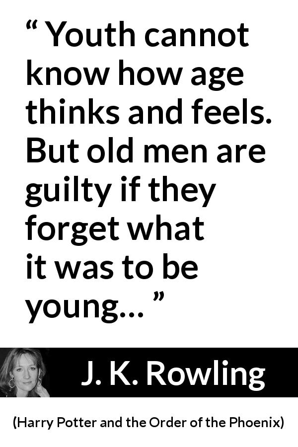 "J. K. Rowling about youth (""Harry Potter and the Order of the Phoenix"", 2003) - Youth cannot know how age thinks and feels. But old men are guilty if they forget what it was to be young…"