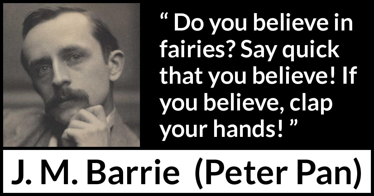"J. M. Barrie about belief (""Peter Pan"", 1904) - Do you believe in fairies? Say quick that you believe! If you believe, clap your hands!"