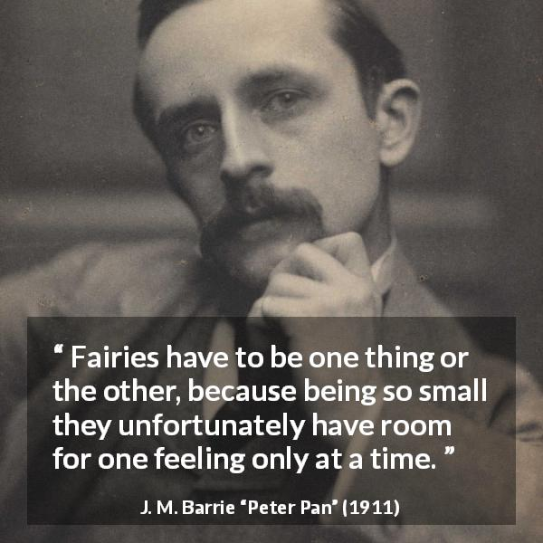 "J. M. Barrie about feelings (""Peter Pan"", 1911) - Fairies have to be one thing or the other, because being so small they unfortunately have room for one feeling only at a time."