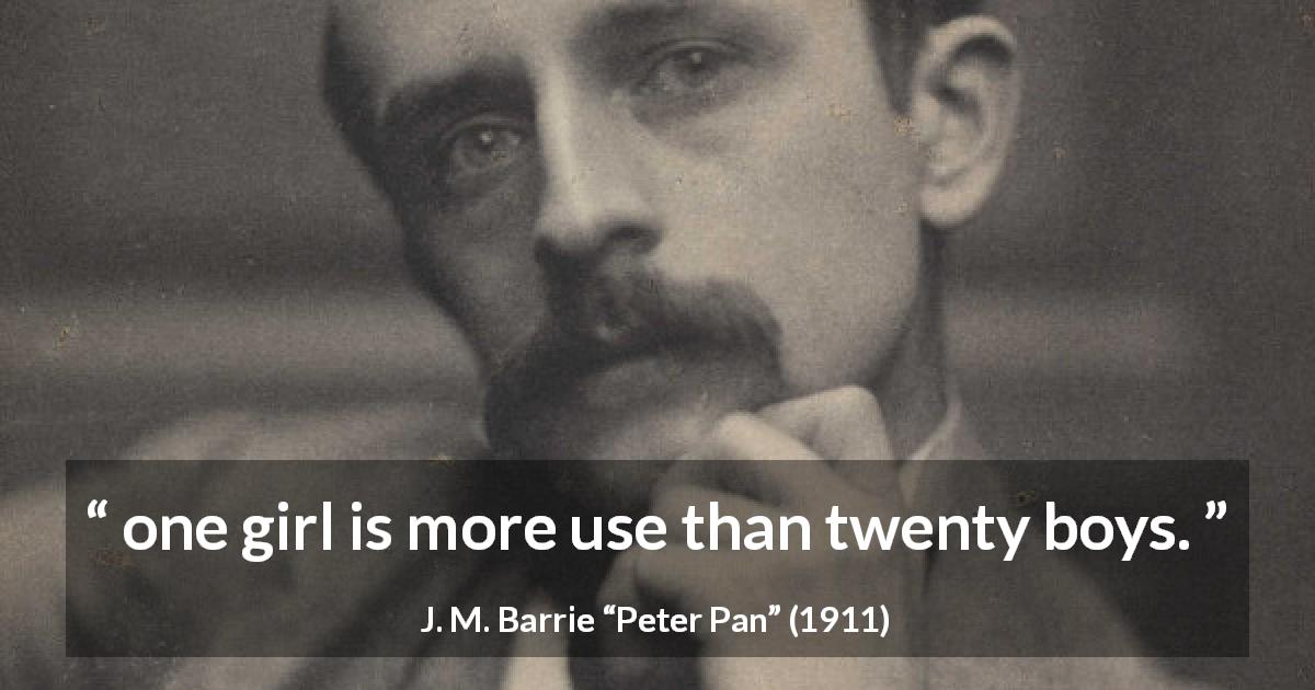 "J. M. Barrie about usefulness (""Peter Pan"", 1911) - one girl is more use than twenty boys."