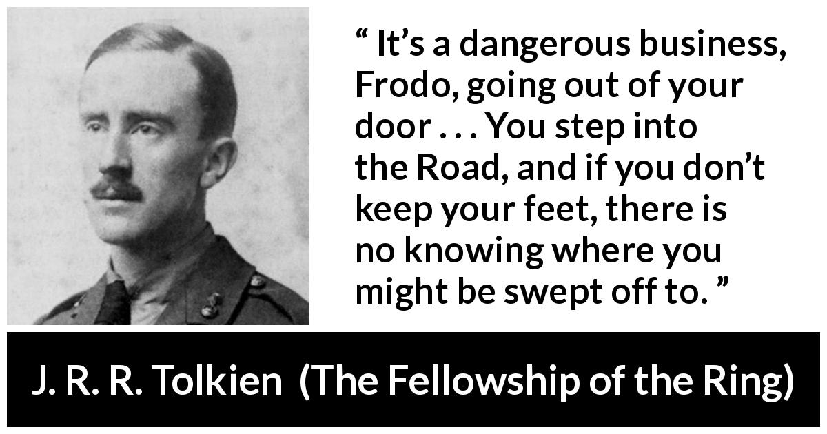 "J. R. R. Tolkien about adventure (""The Fellowship of the Ring"", 1954) - It's a dangerous business, Frodo, going out of your door . . . You step into the Road, and if you don't keep your feet, there is no knowing where you might be swept off to."