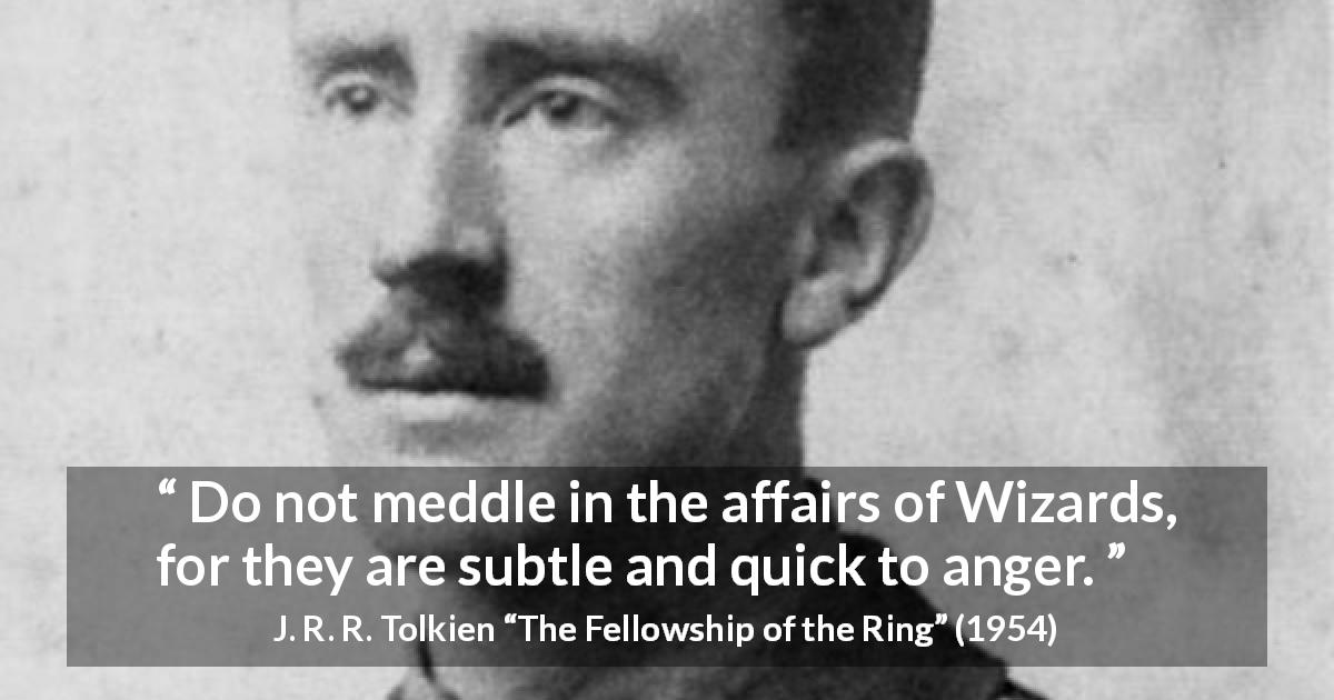J. R. R. Tolkien quote about anger from The Fellowship of the Ring - Do not meddle in the affairs of Wizards, for they are subtle and quick to anger.