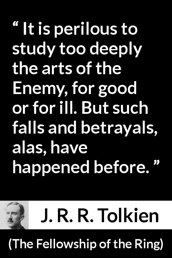 "J. R. R. Tolkien about betrayal (""The Fellowship of the Ring"", 1954) - It is perilous to study too deeply the arts of the Enemy, for good or for ill. But such falls and betrayals, alas, have happened before."