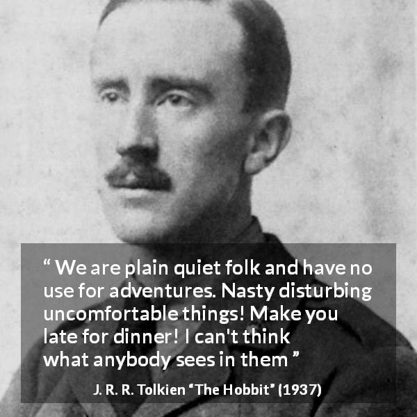 "J. R. R. Tolkien about calm (""The Hobbit"", 1937) - We are plain quiet folk and have no use for adventures."
