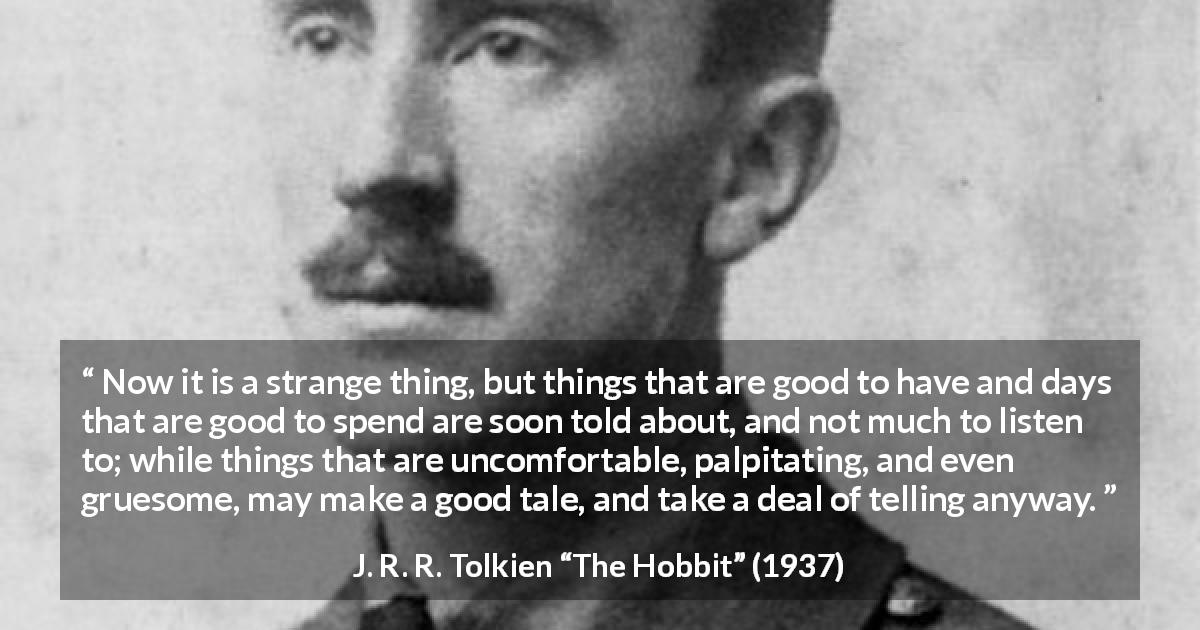 "J. R. R. Tolkien about calm (""The Hobbit"", 1937) - Now it is a strange thing, but things that are good to have and days that are good to spend are soon told about, and not much to listen to; while things that are uncomfortable, palpitating, and even gruesome, may make a good tale, and take a deal of telling anyway."