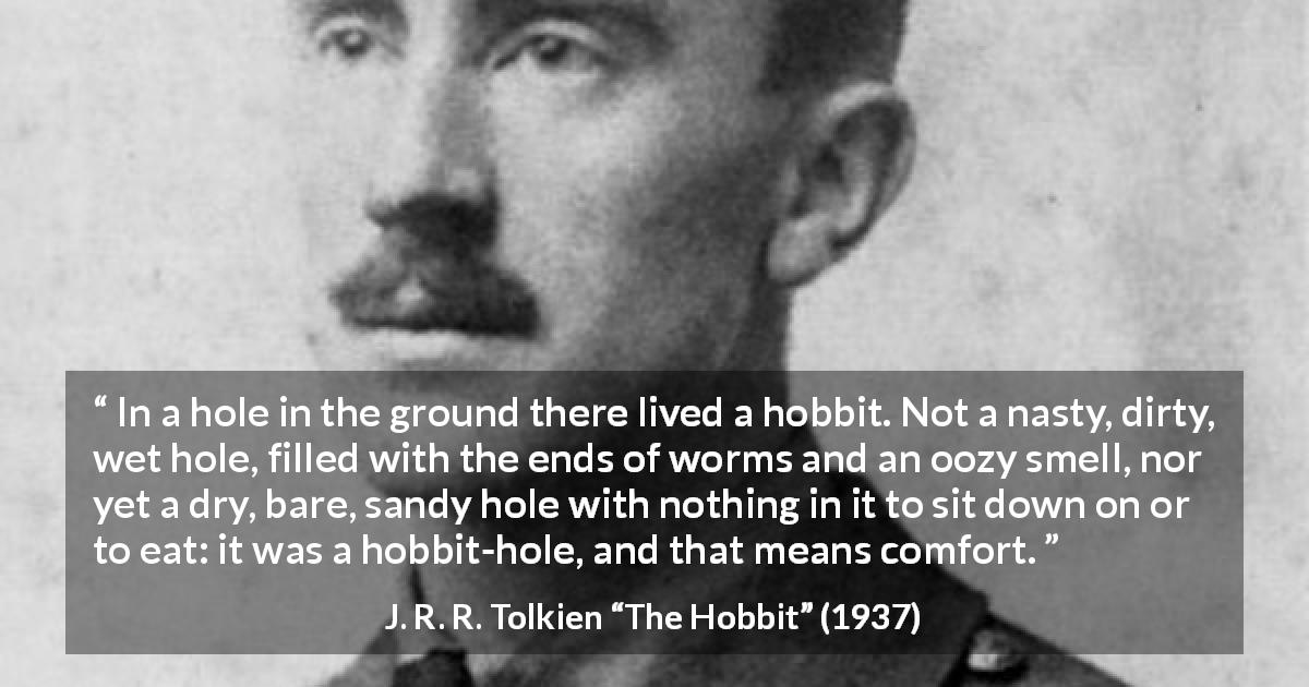"J. R. R. Tolkien about comfort (""The Hobbit"", 1937) - In a hole in the ground there lived a hobbit. Not a nasty, dirty, wet hole, filled with the ends of worms and an oozy smell, nor yet a dry, bare, sandy hole with nothing in it to sit down on or to eat: it was a hobbit-hole, and that means comfort."