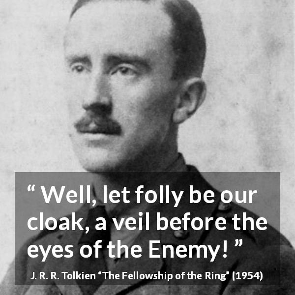 "J. R. R. Tolkien about courage (""The Fellowship of the Ring"", 1954) - Well, let folly be our cloak, a veil before the eyes of the Enemy!"