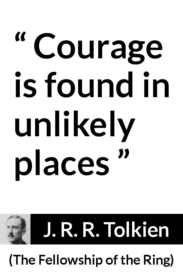 J. R. R. Tolkien quote about courage from The Fellowship of the Ring (1954) - Courage is found in unlikely places