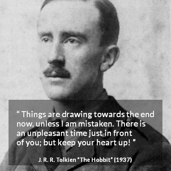 "J. R. R. Tolkien about courage (""The Hobbit"", 1937) - Things are drawing towards the end now, unless I am mistaken. There is an unpleasant time just in front of you; but keep your heart up!"