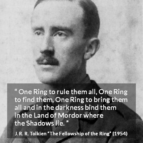 "J. R. R. Tolkien about darkness (""The Fellowship of the Ring"", 1954) - One Ring to rule them all, One Ring to find them, One Ring to bring them all and in the darkness bind them in the Land of Mordor where the Shadows lie."