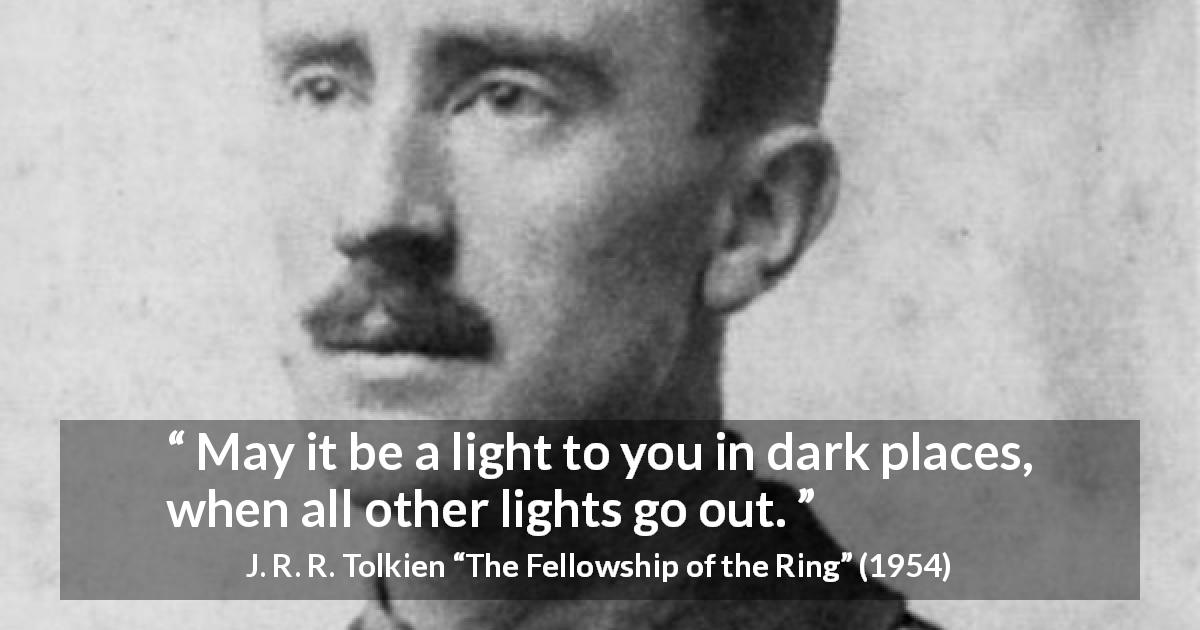 "J. R. R. Tolkien about darkness (""The Fellowship of the Ring"", 1954) - May it be a light to you in dark places, when all other lights go out."