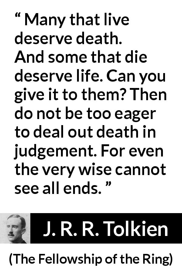 "J. R. R. Tolkien about death (""The Fellowship of the Ring"", 1954) - Many that live deserve death. And some that die deserve life. Can you give it to them? Then do not be too eager to deal out death in judgement. For even the very wise cannot see all ends."