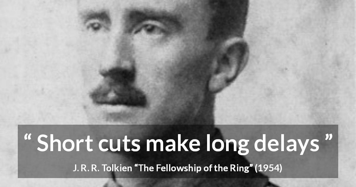 "J. R. R. Tolkien about delay (""The Fellowship of the Ring"", 1954) - Short cuts make long delays"