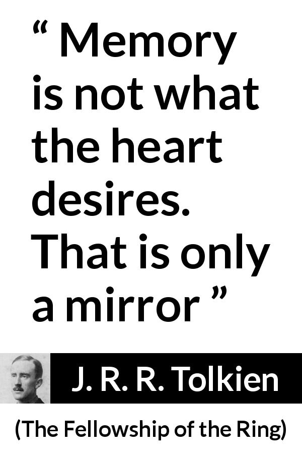 "J. R. R. Tolkien about desire (""The Fellowship of the Ring"", 1954) - Memory is not what the heart desires. That is only a mirror"