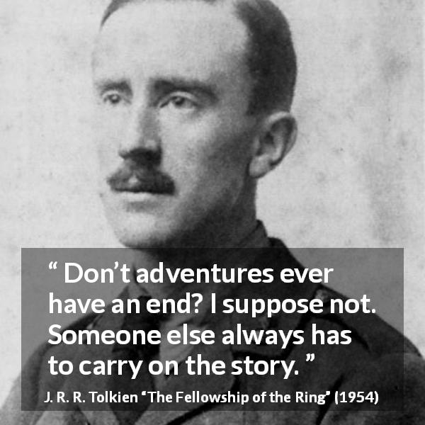 "J. R. R. Tolkien about end (""The Fellowship of the Ring"", 1954) - Don't adventures ever have an end? I suppose not. Someone else always has to carry on the story."