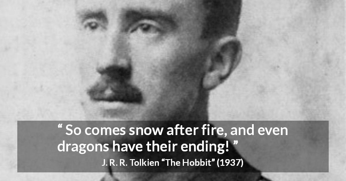 "J. R. R. Tolkien about ending (""The Hobbit"", 1937) - So comes snow after fire, and even dragons have their ending!"