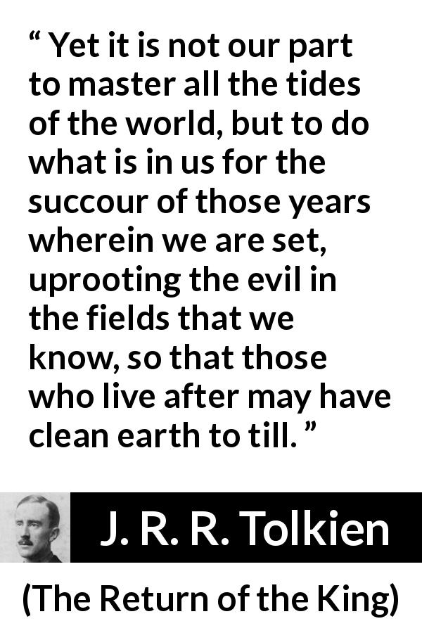 "J. R. R. Tolkien about evil (""The Return of the King"", 1955) - Yet it is not our part to master all the tides of the world, but to do what is in us for the succour of those years wherein we are set, uprooting the evil in the fields that we know, so that those who live after may have clean earth to till."