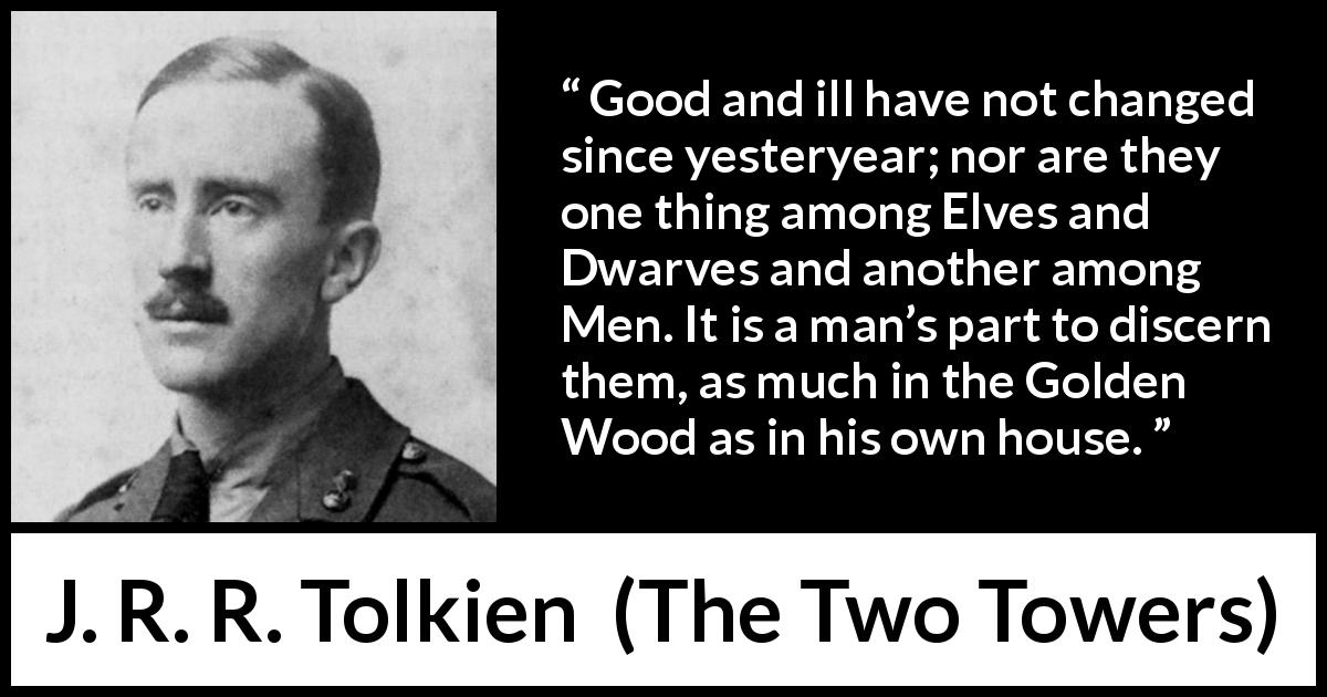 "J. R. R. Tolkien about evil (""The Two Towers"", 1954) - Good and ill have not changed since yesteryear; nor are they one thing among Elves and Dwarves and another among Men. It is a man's part to discern them, as much in the Golden Wood as in his own house."