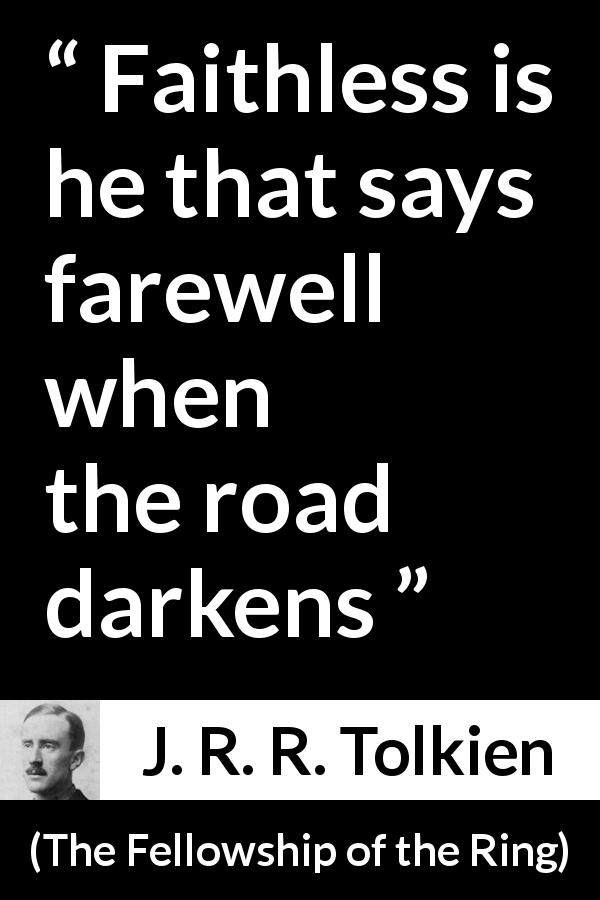 "J. R. R. Tolkien about faith (""The Fellowship of the Ring"", 1954) - Faithless is he that says farewell when the road darkens"