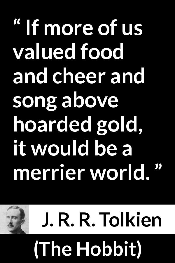 "J. R. R. Tolkien about food (""The Hobbit"", 1937) - If more of us valued food and cheer and song above hoarded gold, it would be a merrier world."