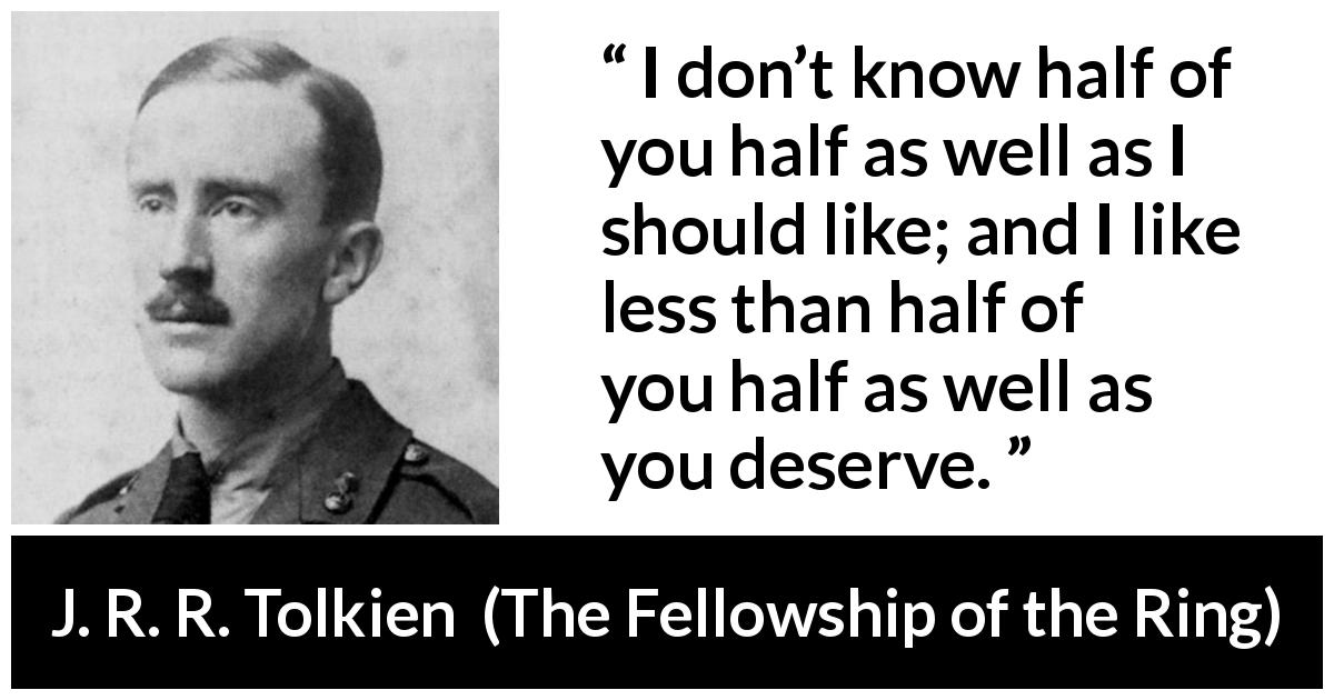 "J. R. R. Tolkien about friendship (""The Fellowship of the Ring"", 1954) - I don't know half of you half as well as I should like; and I like less than half of you half as well as you deserve."