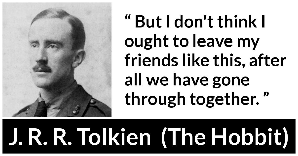 "J. R. R. Tolkien about friendship (""The Hobbit"", 1937) - But I don't think I ought to leave my friends like this, after all we have gone through together."