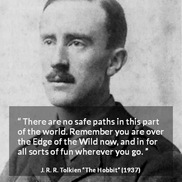 "J. R. R. Tolkien about fun (""The Hobbit"", 1937) - There are no safe paths in this part of the world. Remember you are over the Edge of the Wild now, and in for all sorts of fun wherever you go."