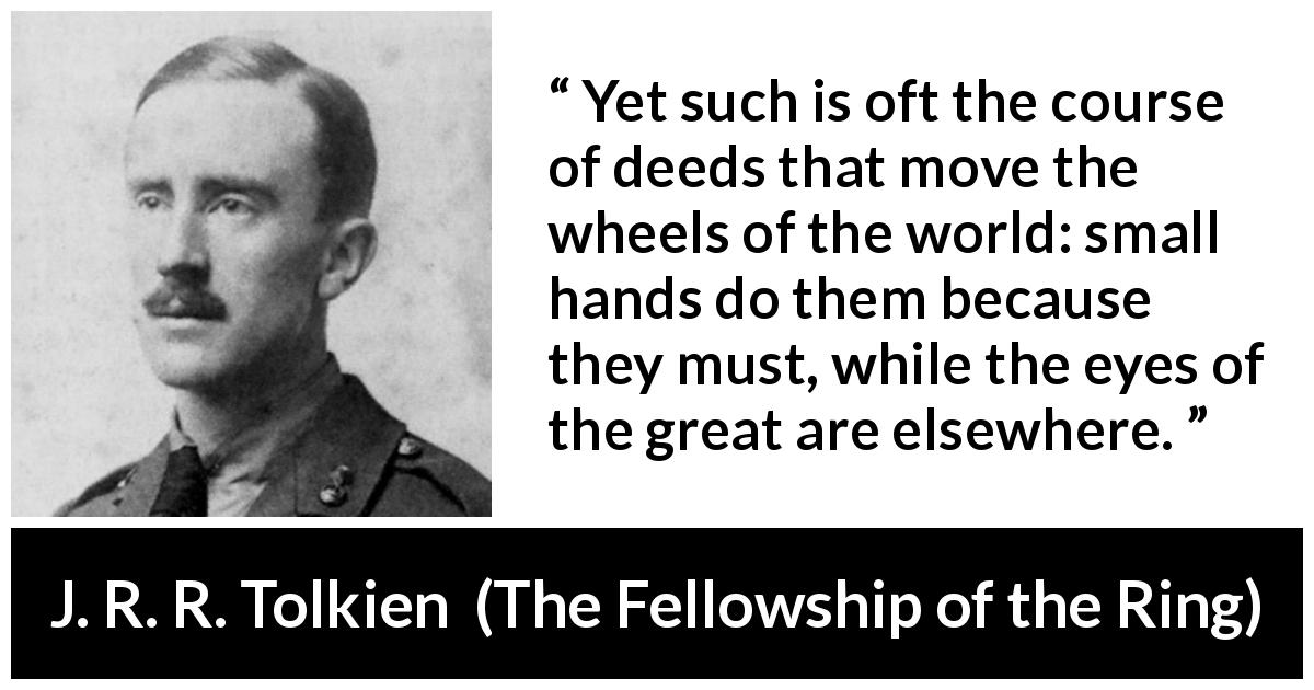 "J. R. R. Tolkien about greatness (""The Fellowship of the Ring"", 1954) - Yet such is oft the course of deeds that move the wheels of the world: small hands do them because they must, while the eyes of the great are elsewhere."
