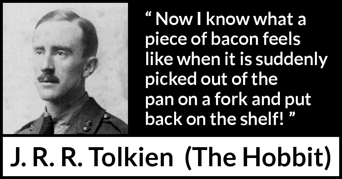 "J. R. R. Tolkien about heat (""The Hobbit"", 1937) - Now I know what a piece of bacon feels like when it is suddenly picked out of the pan on a fork and put back on the shelf!"