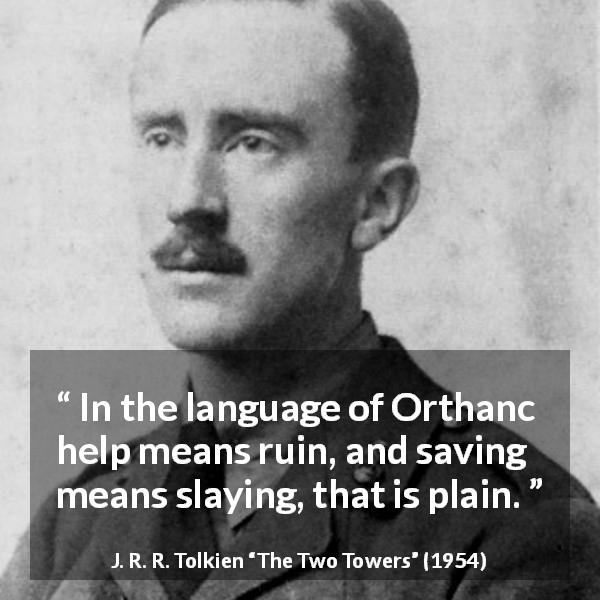 "J. R. R. Tolkien about helping (""The Two Towers"", 1954) - In the language of Orthanc help means ruin, and saving means slaying, that is plain."