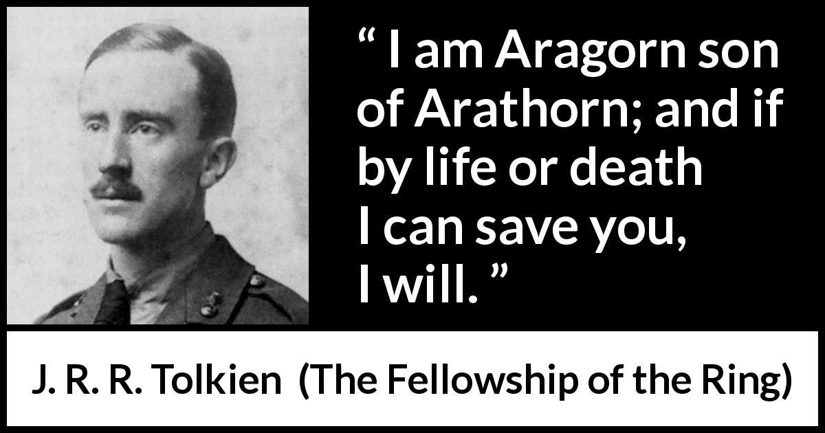 "J. R. R. Tolkien about heroism (""The Fellowship of the Ring"", 1954) - I am Aragorn son of Arathorn; and if by life or death I can save you, I will."