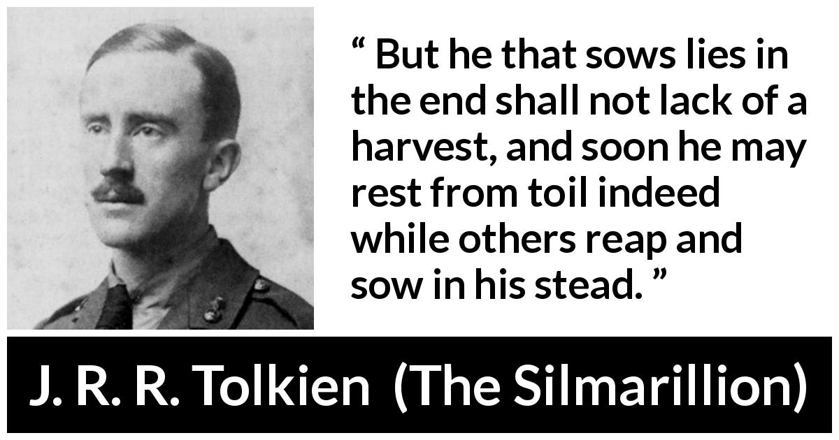"J. R. R. Tolkien about lies (""The Silmarillion"", 1977) - But he that sows lies in the end shall not lack of a harvest, and soon he may rest from toil indeed while others reap and sow in his stead."