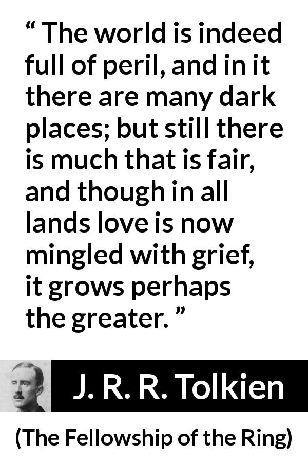 J. R. R. Tolkien quote about love from The Fellowship of the Ring (1954) - The world is indeed full of peril, and in it there are many dark places; but still there is much that is fair, and though in all lands love is now mingled with grief, it grows perhaps the greater.