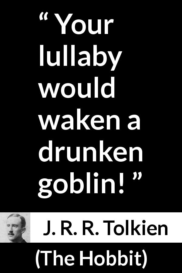 "J. R. R. Tolkien about lullaby (""The Hobbit"", 1937) - Your lullaby would waken a drunken goblin!"