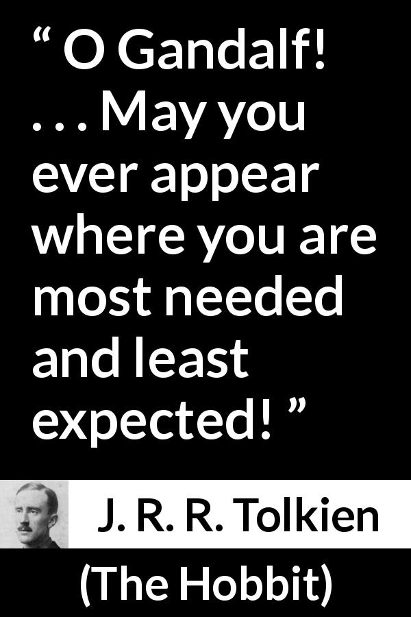 "J. R. R. Tolkien about need (""The Hobbit"", 1937) - O Gandalf! . . . May you ever appear where you are most needed and least expected!"