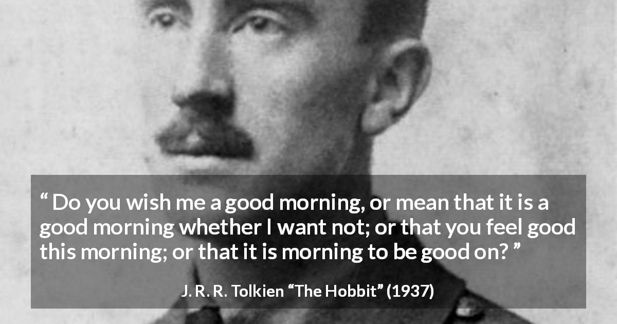 "J. R. R. Tolkien about politeness (""The Hobbit"", 1937) - Do you wish me a good morning, or mean that it is a good morning whether I want not; or that you feel good this morning; or that it is morning to be good on?"