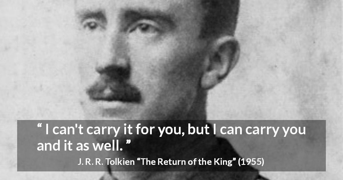 "J. R. R. Tolkien about responsibility (""The Return of the King"", 1955) - I can't carry it for you, but I can carry you and it as well."