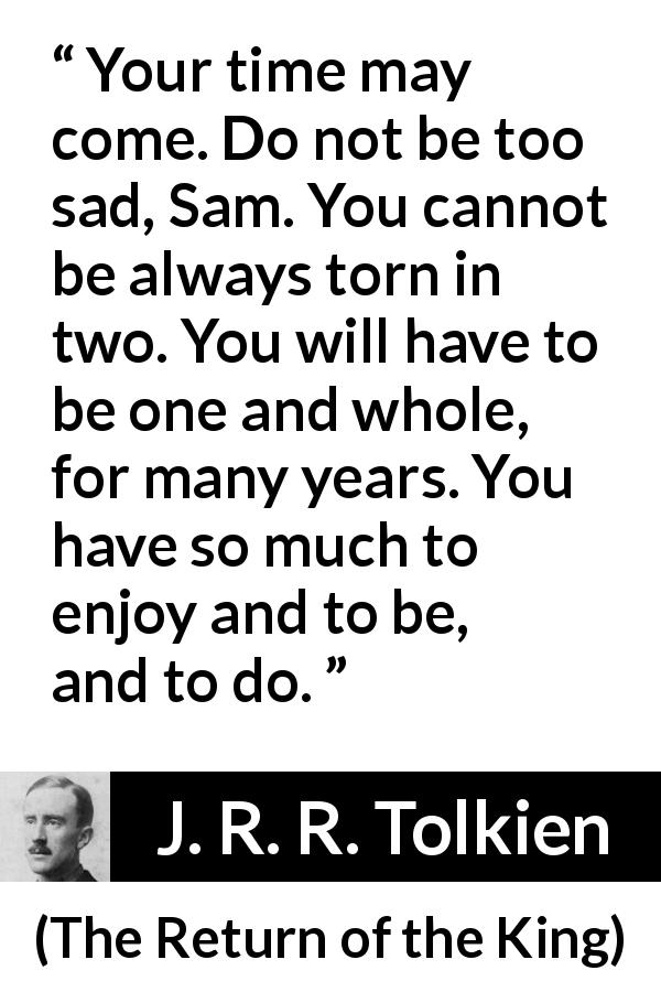 "J. R. R. Tolkien about sadness (""The Return of the King"", 1955) - Your time may come. Do not be too sad, Sam. You cannot be always torn in two. You will have to be one and whole, for many years. You have so much to enjoy and to be, and to do."
